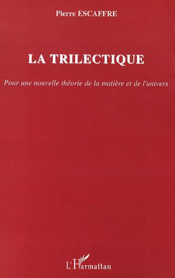 La trilectique. Pour une nouvelle théorie de la matière et de l'univers - Pierre Escaffre